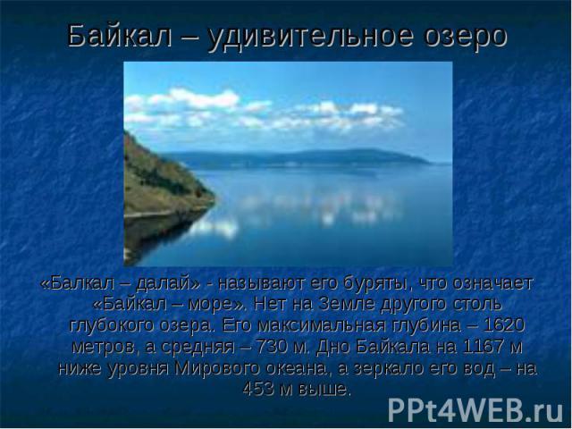 Байкал – удивительное озеро «Балкал – далай» - называют его буряты, что означает «Байкал – море». Нет на Земле другого столь глубокого озера. Его максимальная глубина – 1620 метров, а средняя – 730 м. Дно Байкала на 1167 м ниже уровня Мирового океан…