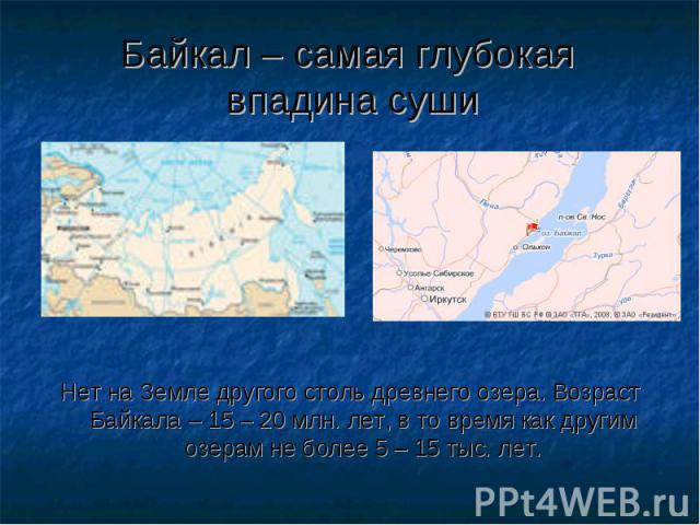 Байкал – самая глубокая впадина суши Нет на Земле другого столь древнего озера. Возраст Байкала – 15 – 20 млн. лет, в то время как другим озерам не более 5 – 15 тыс. лет.