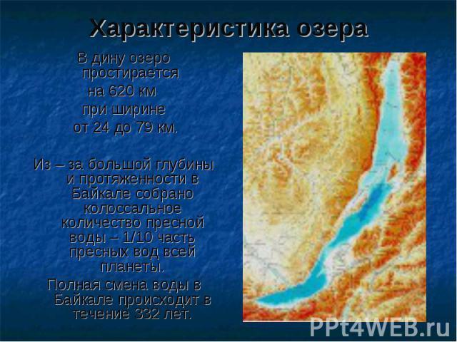 Характеристика озера В дину озеро простирается на 620 км при ширине от 24 до 79 км. Из – за большой глубины и протяженности в Байкале собрано колоссальное количество пресной воды – 1/10 часть пресных вод всей планеты. Полная смена воды в Байкале про…