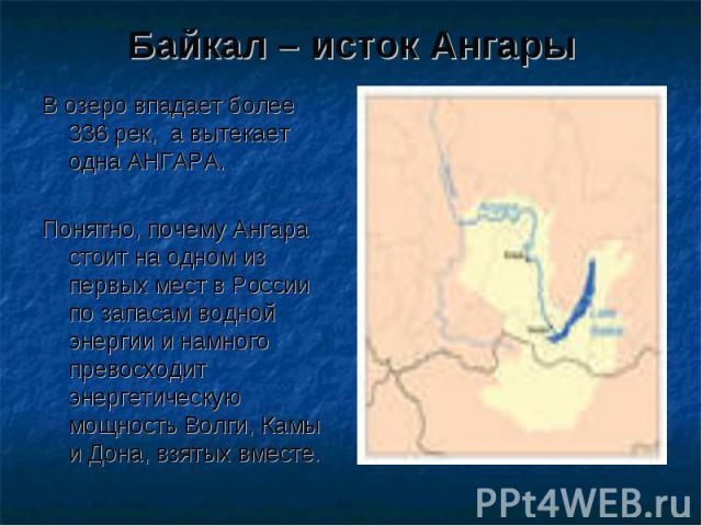 Байкал – исток Ангары В озеро впадает более 336 рек, а вытекает одна АНГАРА. Понятно, почему Ангара стоит на одном из первых мест в России по запасам водной энергии и намного превосходит энергетическую мощность Волги, Камы и Дона, взятых вместе.