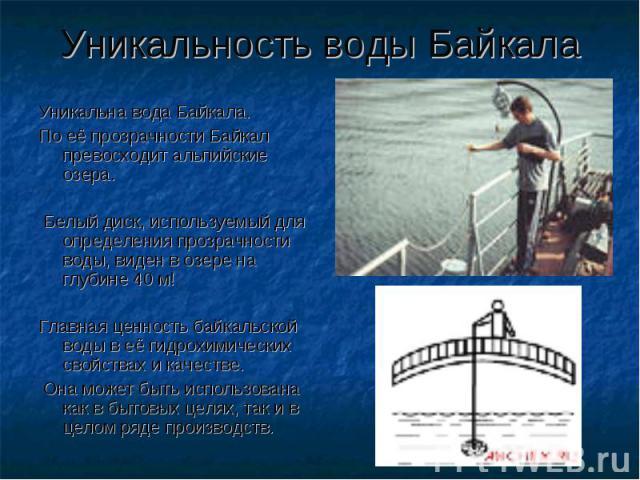 Уникальность воды Байкала Уникальна вода Байкала. По её прозрачности Байкал превосходит альпийские озера. Белый диск, используемый для определения прозрачности воды, виден в озере на глубине 40 м! Главная ценность байкальской воды в её гидрохимическ…