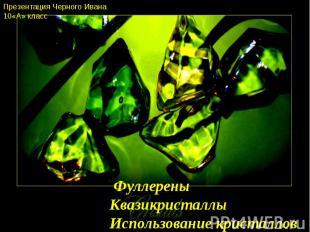 Фуллерены Квазикристаллы Использование кристаллов Презентация Черного Ивана 10«А