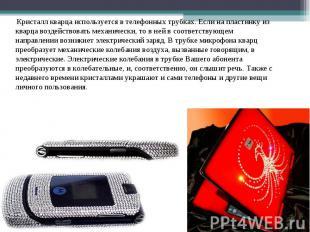 Кристалл кварца используется в телефонных трубках. Если на пластинку из кварца в