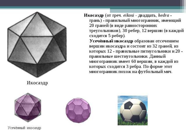 Икосаэдр (от греч. eikosi - двадцать, hedra - грань) - правильный многогранник, имеющий 20 граней (в виде равносторонних треугольников), 30 ребер, 12 вершин (в каждой сходится 5 ребер). Усечённый икосаэдр образован отсечением вершин икосаэдра и cост…