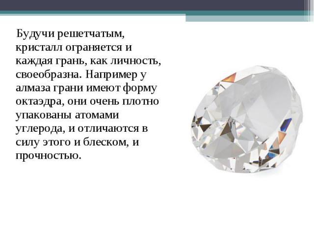 Будучи решетчатым, кристалл ограняется и каждая грань, как личность, своеобразна. Например у алмаза грани имеют форму октаэдра, они очень плотно упакованы атомами углерода, и отличаются в силу этого и блеском, и прочностью.