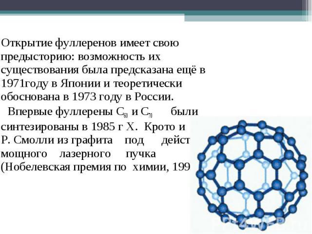Открытие фуллеренов имеет свою предысторию: возможность их существования была предсказана ещё в 1971году в Японии и теоретически обоснована в 1973 году в России. Впервые фуллерены C60 и C70 были синтезированы в 1985 г Х. Крото и Р. Смолли из графита…