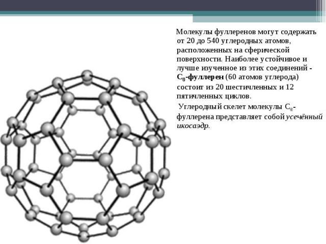 Молекулы фуллеренов могут содержать от 20 до 540 углеродных атомов, расположенных на сферической поверхности. Наиболее устойчивое и лучше изученное из этих соединений - C60-фуллерен (60 атомов углерода) состоит из 20 шестичленных и 12 пятичленных ци…