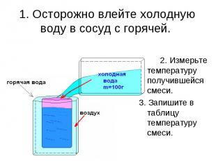 1. Осторожно влейте холодную воду в сосуд с горячей. 2. Измерьте температуру пол