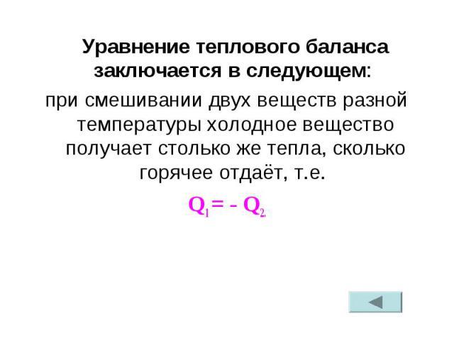 Уравнение теплового баланса заключается в следующем: при смешивании двух веществ разной температуры холодное вещество получает столько же тепла, сколько горячее отдаёт, т.е. Q1 = - Q2.