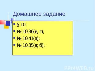 Домашнее задание § 10 № 10.36(в, г); № 10.41(а); № 10.35(а; б).