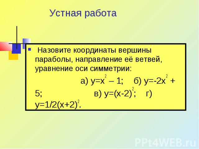 Устная работа Назовите координаты вершины параболы, направление её ветвей, уравнение оси симметрии: а) y=x2 – 1; б) y=-2x2 + 5; в) y=(x-2)2; г) y=1/2(x+2)2.
