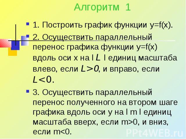 Алгоритм 1 1. Построить график функции y=f(x). 2. Осуществить параллельный перенос графика функции y=f(x) вдоль оси x на l L l единиц масштаба влево, если L>0, и вправо, если L0, и вниз, если m