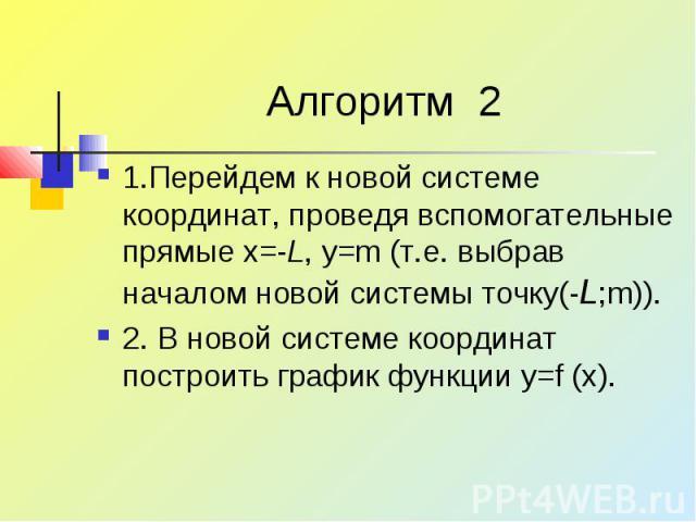 Алгоритм 2 1.Перейдем к новой системе координат, проведя вспомогательные прямые x=-L, y=m (т.е. выбрав началом новой системы точку(-L;m)). 2. В новой системе координат построить график функции y=f (x).