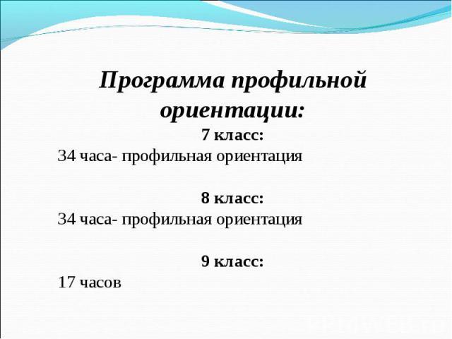 Программа профильной ориентации: 7 класс: 34 часа- профильная ориентация 8 класс: 34 часа- профильная ориентация 9 класс: 17 часов