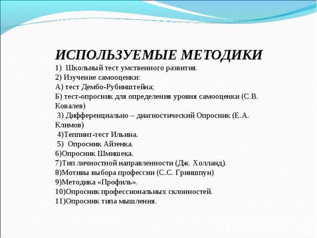 ИСПОЛЬЗУЕМЫЕ МЕТОДИКИ 1) Школьный тест умственного развития. 2) Изучение самооценки: А) тест Дембо-Рубинштейна; Б) тест-опросник для определения уровня самооценки (С.В. Ковалев) 3) Дифференциально – диагностический Опросник (Е.А. Климов) 4)Теппинг-т…