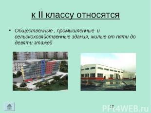 к II классу относятся Общественные , промышленные и сельскохозяйственные здания,