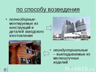 по способу возведения полносборные- монтируемые из конструкций и деталей заводск