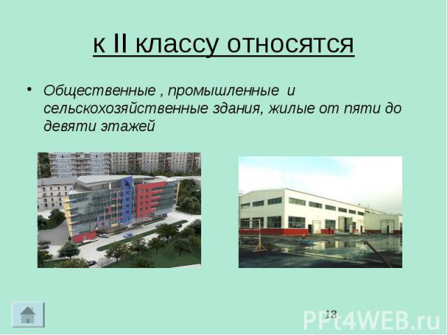 к II классу относятся Общественные , промышленные и сельскохозяйственные здания, жилые от пяти до девяти этажей