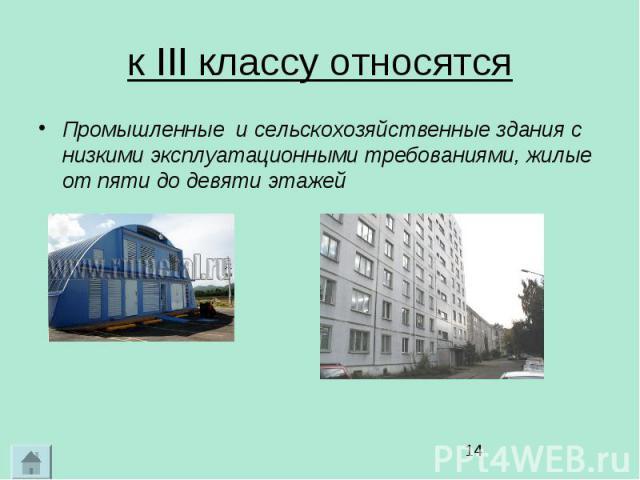 к III классу относятся Промышленные и сельскохозяйственные здания с низкими эксплуатационными требованиями, жилые от пяти до девяти этажей