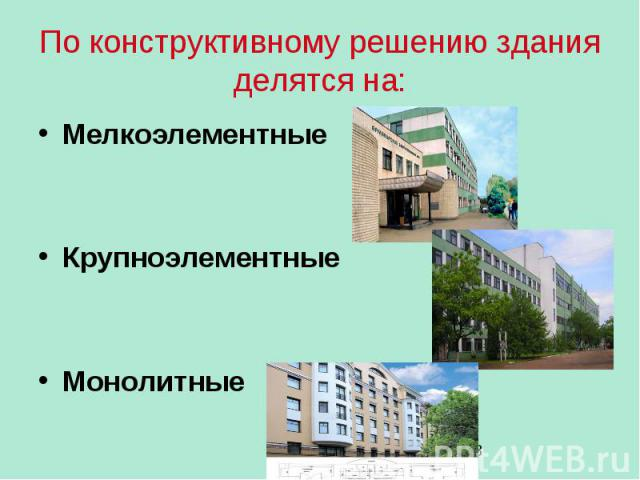 По конструктивному решению здания делятся на: Мелкоэлементные Крупноэлементные Монолитные