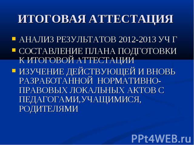 ИТОГОВАЯ АТТЕСТАЦИЯ АНАЛИЗ РЕЗУЛЬТАТОВ 2012-2013 УЧ Г СОСТАВЛЕНИЕ ПЛАНА ПОДГОТОВКИ К ИТОГОВОЙ АТТЕСТАЦИИ ИЗУЧЕНИЕ ДЕЙСТВУЮЩЕЙ И ВНОВЬ РАЗРАБОТАННОЙ НОРМАТИВНО-ПРАВОВЫХ ЛОКАЛЬНЫХ АКТОВ С ПЕДАГОГАМИ,УЧАЩИМИСЯ, РОДИТЕЛЯМИ