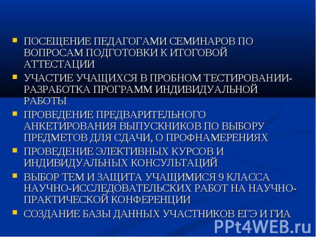 ПОСЕЩЕНИЕ ПЕДАГОГАМИ СЕМИНАРОВ ПО ВОПРОСАМ ПОДГОТОВКИ К ИТОГОВОЙ АТТЕСТАЦИИ УЧАСТИЕ УЧАЩИХСЯ В ПРОБНОМ ТЕСТИРОВАНИИ-РАЗРАБОТКА ПРОГРАММ ИНДИВИДУАЛЬНОЙ РАБОТЫ ПРОВЕДЕНИЕ ПРЕДВАРИТЕЛЬНОГО АНКЕТИРОВАНИЯ ВЫПУСКНИКОВ ПО ВЫБОРУ ПРЕДМЕТОВ ДЛЯ СДАЧИ, О ПРОФ…