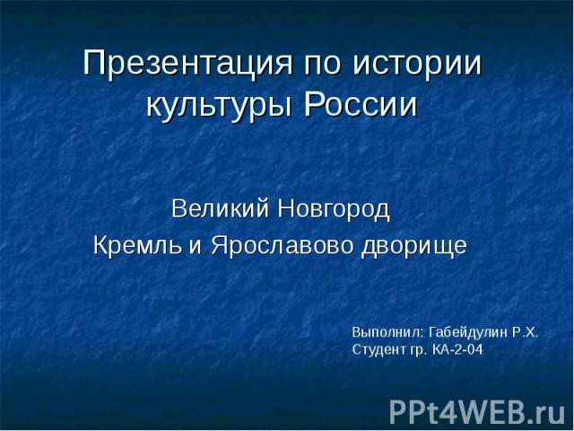 Выполнил: Габейдулин Р.Х. Студент гр. КА-2-04 Презентация по истории культуры России Великий Новгород Кремль и Ярославово дворище