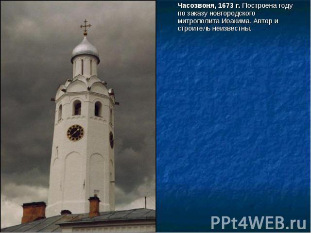 Часозвоня, 1673 г. Построена году по заказу новгородского митрополита Иоакима. Автор и строитель неизвестны.
