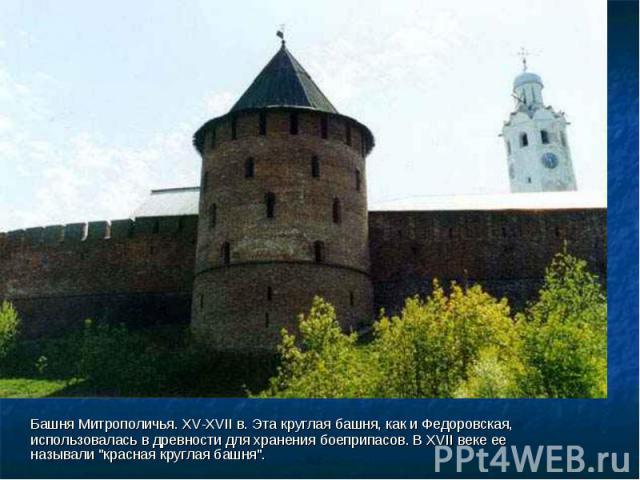Башня Митрополичья. XV-XVII в. Эта круглая башня, как и Федоровская, использовалась в древности для хранения боеприпасов. В XVII веке ее называли \