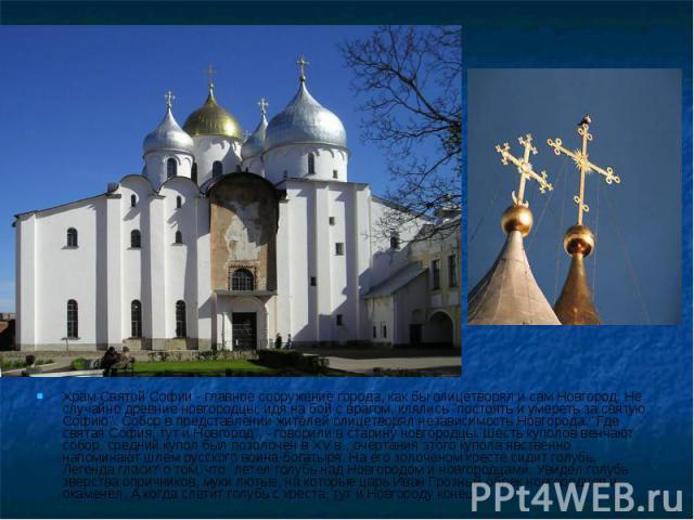 Храм Святой Софии - главное сооружение города, как бы олицетворял и сам Новгород. Не случайно древние новгородцы, идя на бой с врагом, клялись \
