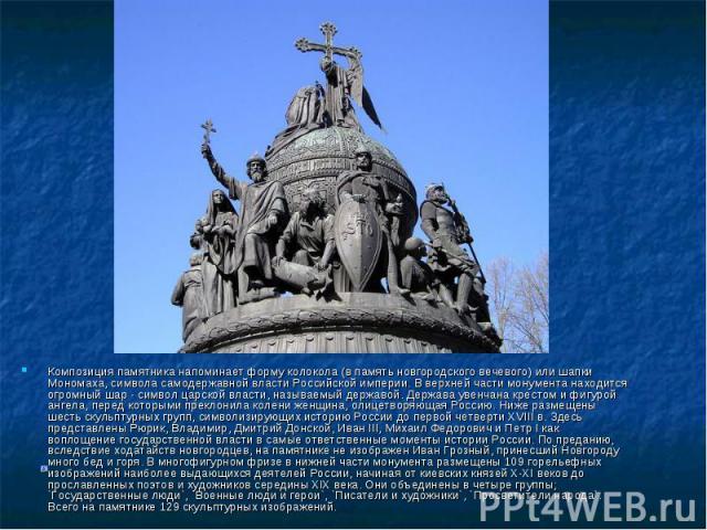 Композиция памятника напоминает форму колокола (в память новгородского вечевого) или шапки Мономаха, символа самодержавной власти Российской империи. В верхней части монумента находится огромный шар - символ царской власти, называемый державой. Держ…
