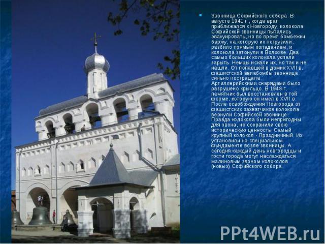 Звонница Софийского собора. В августе 1941 г., когда враг приближался к Новгороду, колокола Софийской звонницы пытались эвакуировать, но во время бомбежки баржу, на которую их погрузили, разбило прямым попаданием, и колокола затонули в Волхове. Два …