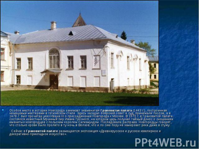 Особое место в истории Новгорода занимает знаменитая Грановитая палата (1443 г.), построенная немецкими мастерами в готическом стиле. Здесь заседал боярский совет и суд, принимали послов, а в 1478 г. был прочитан указ Ивана III о присоединении Новго…