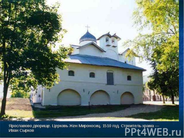 Ярославово дворище. Церковь Жен Мироносиц. 1510 год. Строитель храма — Иван Сырков