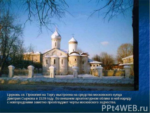 Церковь св. Прокопия на Торгу выстроена на средства московского купца Дмитрия Cыркова в 1529 году. Во внешнем архитектурном облике в ней наряду с новгородскими заметно преобладают черты московского зодчества.
