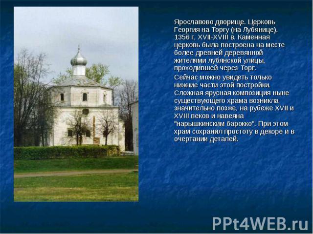 Ярославово дворище. Церковь Георгия на Торгу (на Лубянице). 1356 г, XVII-XVIII в. Каменная церковь была построена на месте более древней деревянной жителями лубянской улицы, проходившей через Торг. Сейчас можно увидеть только нижние части этой постр…