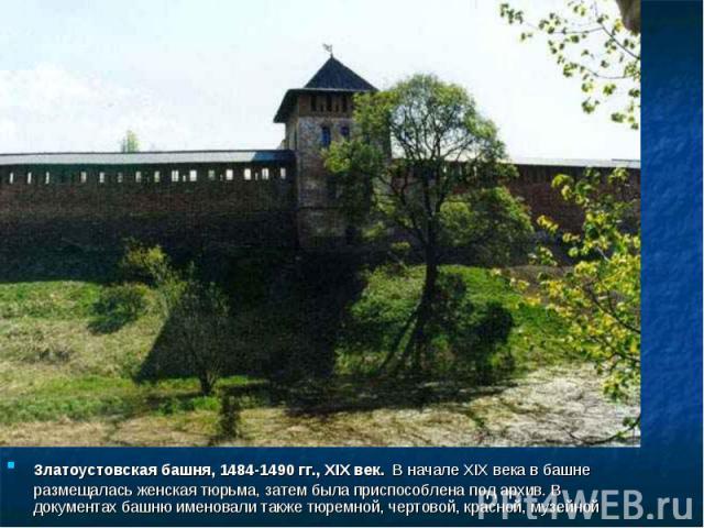 Златоустовская башня, 1484-1490 гг., XIX век. В начале XIX века в башне размещалась женская тюрьма, затем была приспособлена под архив. В документах башню именовали также тюремной, чертовой, красной, музейной