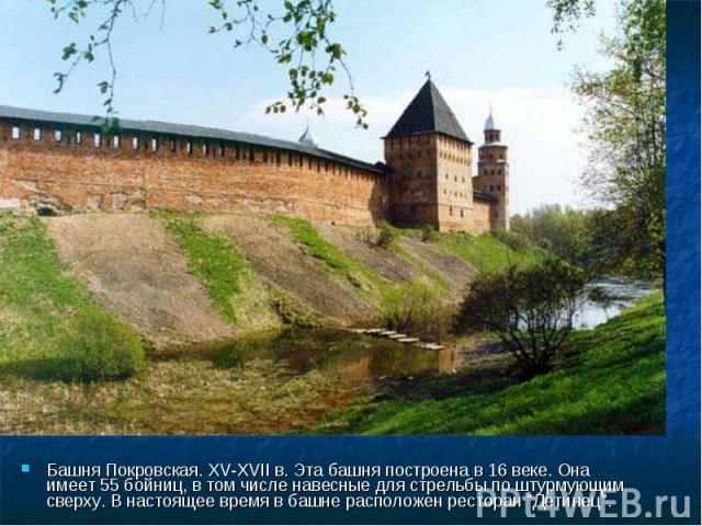 Башня Покровская. XV-XVII в. Эта башня построена в 16 веке. Она имеет 55 бойниц, в том числе навесные для стрельбы по штурмующим сверху. В настоящее время в башне расположен ресторан \