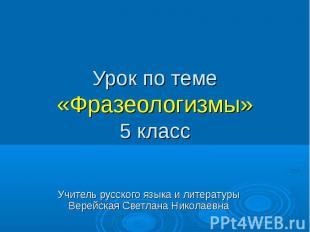 Урок по теме «Фразеологизмы» 5 класс Учитель русского языка и литературы Верейск