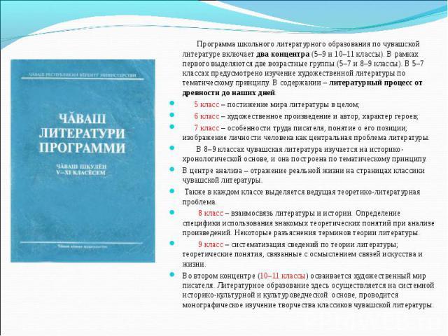 Программа школьного литературного образования по чувашской литературе включает два концентра (5–9 и 10–11 классы). В рамках первого выделяются две возрастные группы (5–7 и 8–9 классы). В 5–7 классах предусмотрено изучение художественной литературы п…