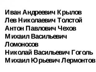 Иван Андреевич Крылов Лев Николаевич Толстой Антон Павлович Чехов Михаил Василье