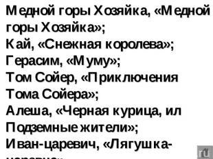 Медной горы Хозяйка, «Медной горы Хозяйка»; Кай, «Снежная королева»; Герасим, «М