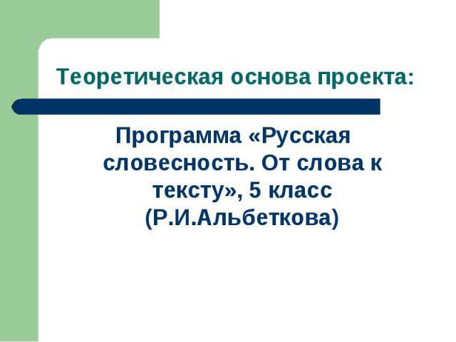 Теоретическая основа проекта: Программа «Русская словесность. От слова к тексту», 5 класс (Р.И.Альбеткова)