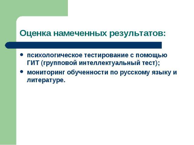 Оценка намеченных результатов: психологическое тестирование с помощью ГИТ (групповой интеллектуальный тест); мониторинг обученности по русскому языку и литературе.