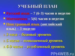УЧЕБНЫЙ ПЛАН Русский язык – 7 (6-3) часов в неделю Математика – 5(6) часов в нед