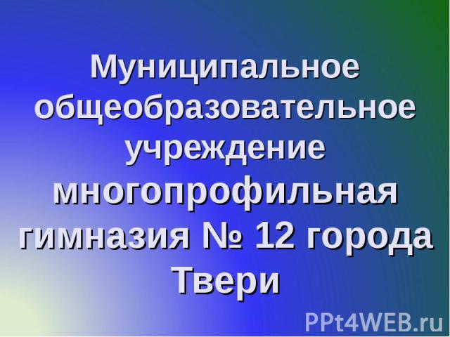 Муниципальное общеобразовательное учреждение многопрофильная гимназия № 12 города Твери