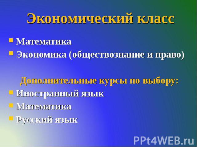 Экономический класс Математика Экономика (обществознание и право) Дополнительные курсы по выбору: Иностранный язык Математика Русский язык
