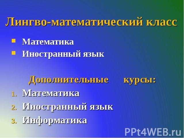 Лингво-математический класс Математика Иностранный язык Дополнительные курсы: Математика Иностранный язык Информатика