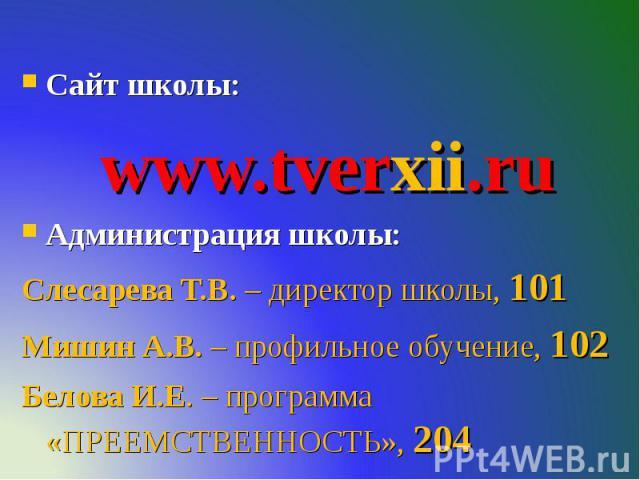 Сайт школы: www.tverxii.ru Администрация школы: Слесарева Т.В. – директор школы, 101 Мишин А.В. – профильное обучение, 102 Белова И.Е. – программа «ПРЕЕМСТВЕННОСТЬ», 204