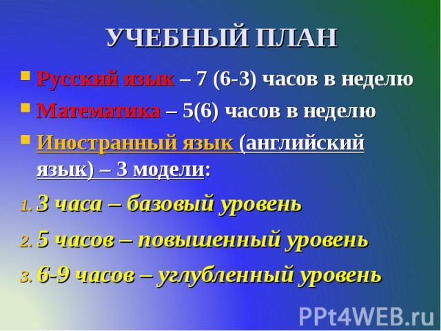 УЧЕБНЫЙ ПЛАН Русский язык – 7 (6-3) часов в неделю Математика – 5(6) часов в неделю Иностранный язык (английский язык) – 3 модели: 3 часа – базовый уровень 5 часов – повышенный уровень 6-9 часов – углубленный уровень
